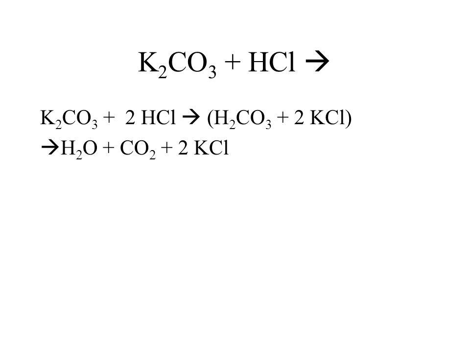 K 2 CO 3 + HCl K 2 CO 3 + 2 HCl (H 2 CO 3 + 2 KCl) H 2 O + CO 2 + 2 KCl