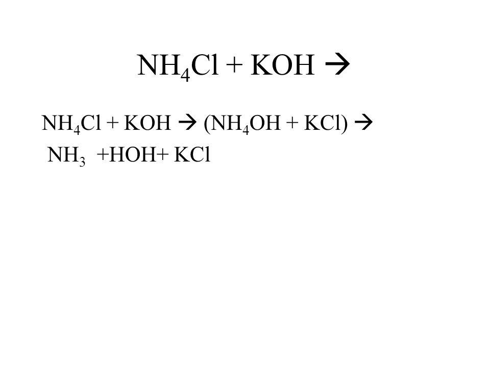 NH 4 Cl + KOH NH 4 Cl + KOH (NH 4 OH + KCl) NH 3 +HOH+ KCl