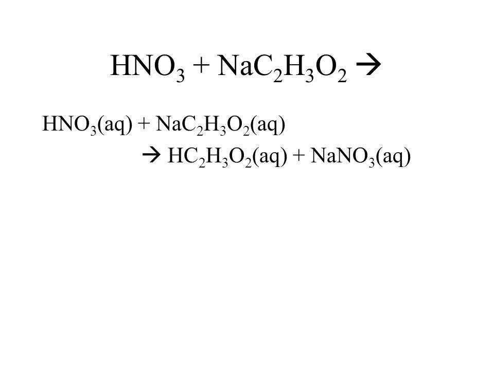 HNO 3 + NaC 2 H 3 O 2 HNO 3 (aq) + NaC 2 H 3 O 2 (aq) HC 2 H 3 O 2 (aq) + NaNO 3 (aq)