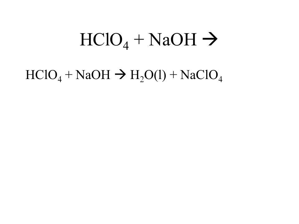 HClO 4 + NaOH HClO 4 + NaOH H 2 O(l) + NaClO 4