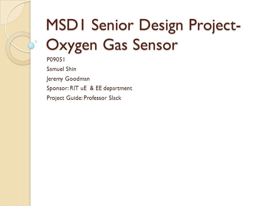 MSD1 Senior Design Project- Oxygen Gas Sensor P09051 Samuel Shin Jeremy Goodman Sponsor: RIT uE & EE department Project Guide: Professor Slack