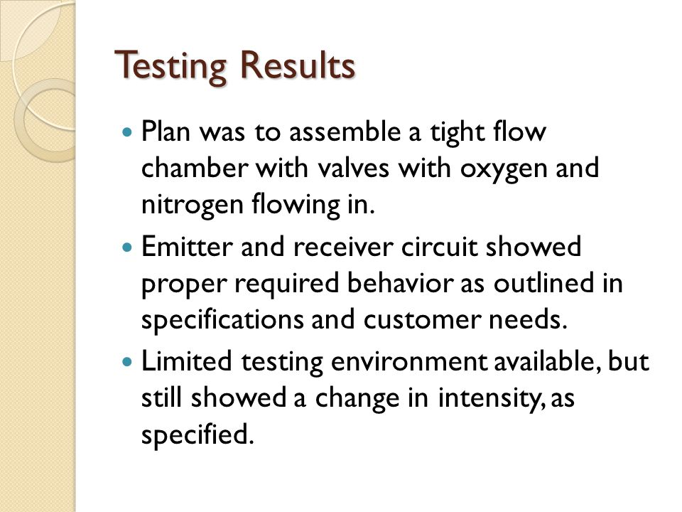 Testing Results Plan was to assemble a tight flow chamber with valves with oxygen and nitrogen flowing in. Emitter and receiver circuit showed proper