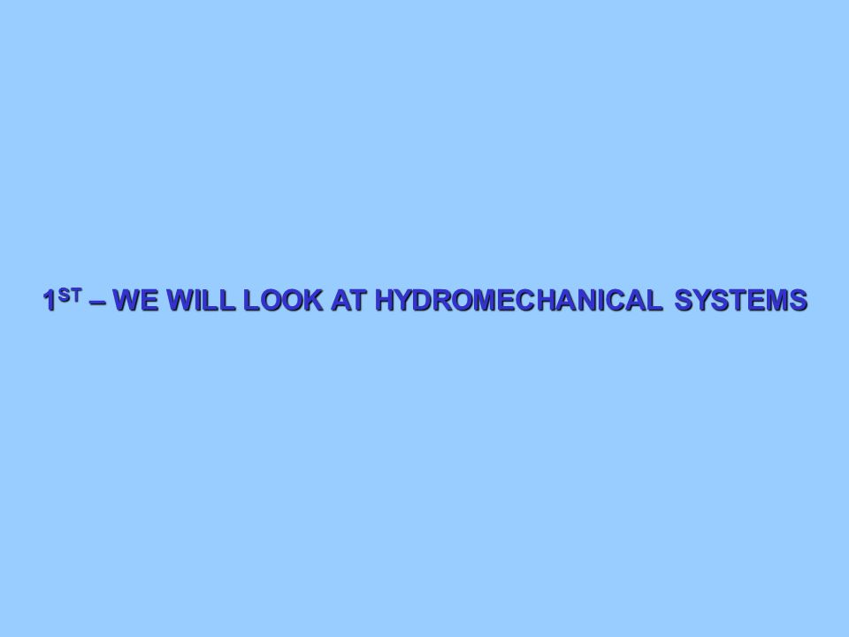1 ST – WE WILL LOOK AT HYDROMECHANICAL SYSTEMS