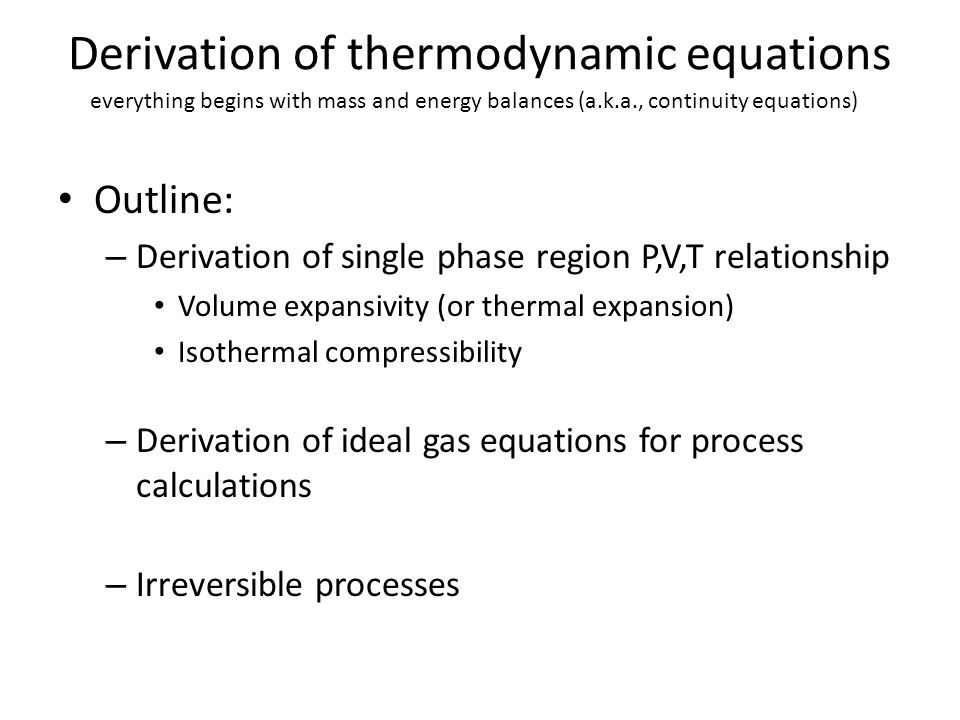 Derivation of thermodynamic equations Outline: – Derivation of single phase region P,V,T relationship Volume expansivity (or thermal expansion) Isothe