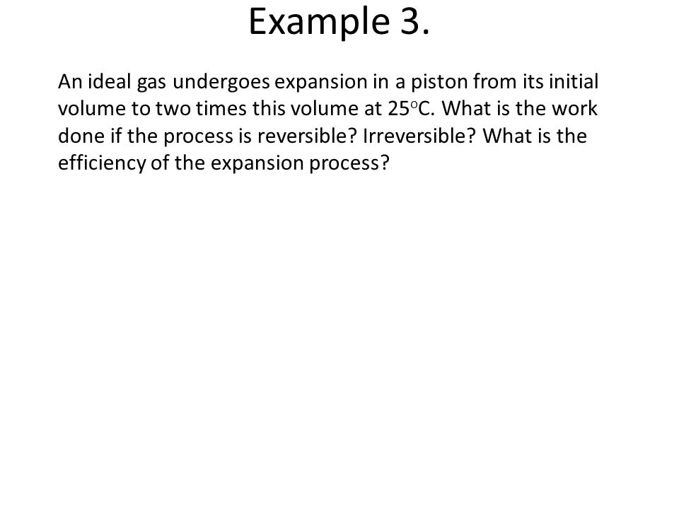 Example 3. An ideal gas undergoes expansion in a piston from its initial volume to two times this volume at 25 o C. What is the work done if the proce