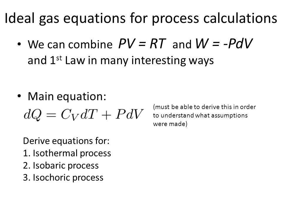 Ideal gas equations for process calculations We can combine PV = RT and W = -PdV and 1 st Law in many interesting ways Main equation: (must be able to