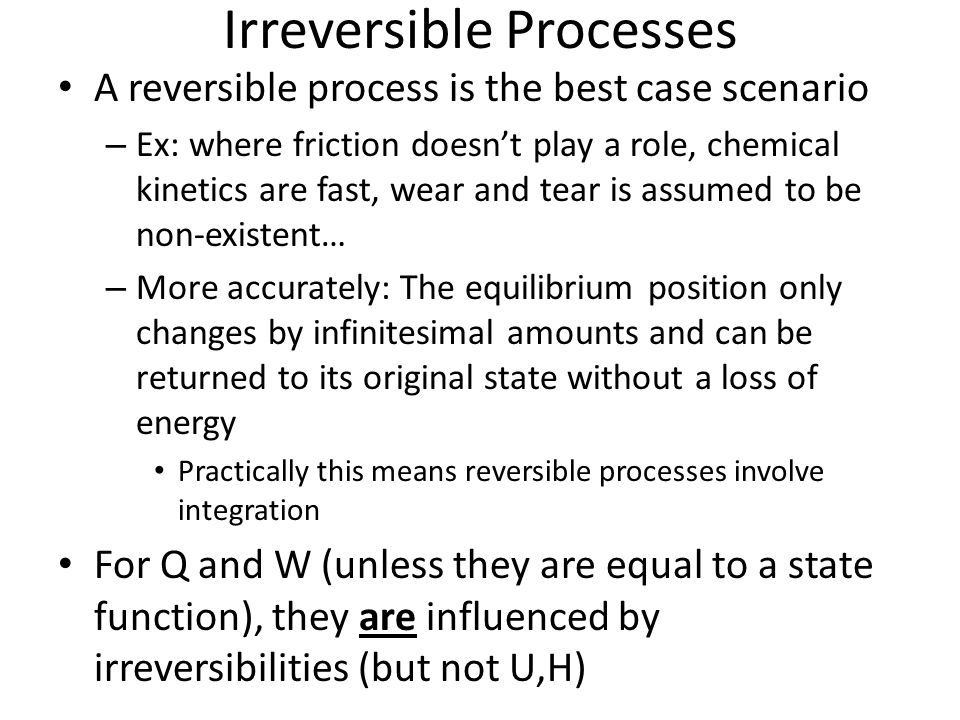 Irreversible Processes A reversible process is the best case scenario – Ex: where friction doesnt play a role, chemical kinetics are fast, wear and te