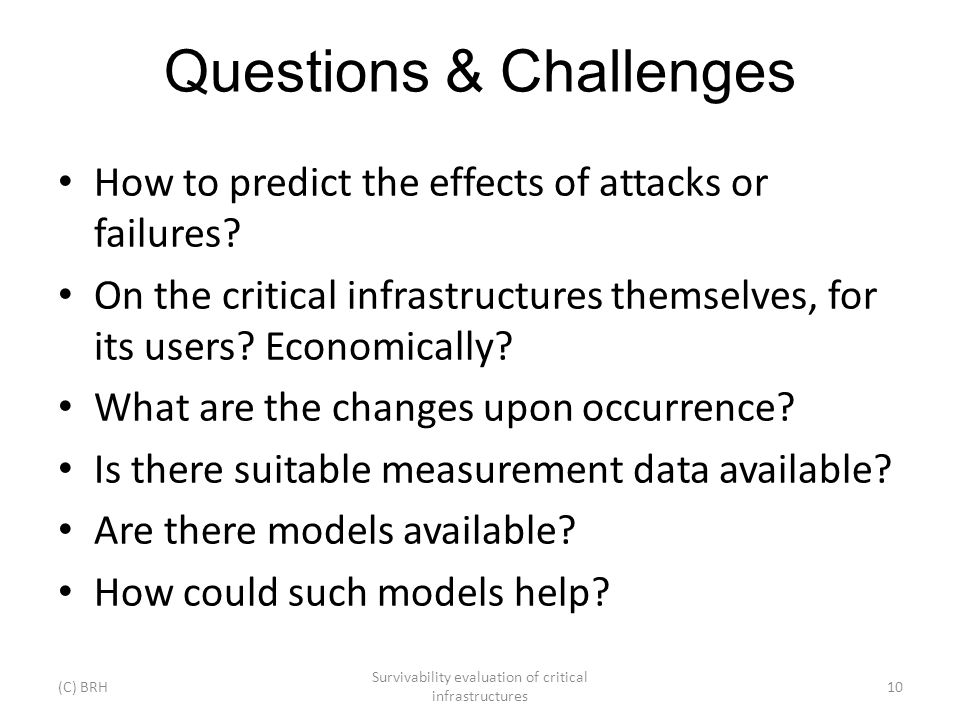 Questions & Challenges How to predict the effects of attacks or failures? On the critical infrastructures themselves, for its users? Economically? Wha