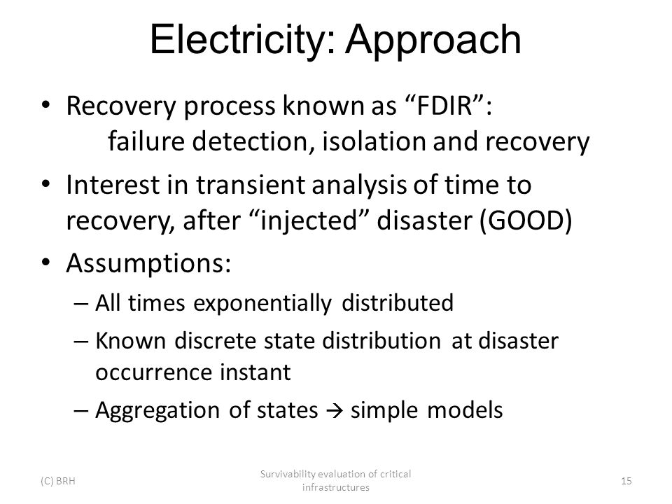 Electricity: Approach (C) BRH Survivability evaluation of critical infrastructures 15 Recovery process known as FDIR: failure detection, isolation and recovery Interest in transient analysis of time to recovery, after injected disaster (GOOD) Assumptions: – All times exponentially distributed – Known discrete state distribution at disaster occurrence instant – Aggregation of states simple models