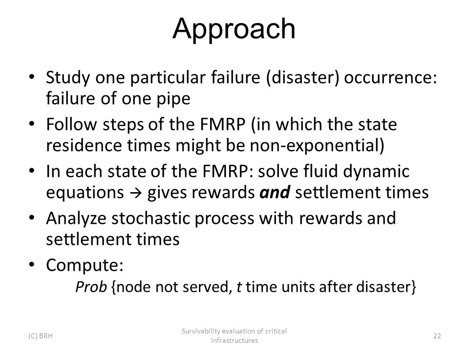 Approach Study one particular failure (disaster) occurrence: failure of one pipe Follow steps of the FMRP (in which the state residence times might be non-exponential) In each state of the FMRP: solve fluid dynamic equations gives rewards and settlement times Analyze stochastic process with rewards and settlement times Compute: Prob {node not served, t time units after disaster} (C) BRH Survivability evaluation of critical infrastructures 22