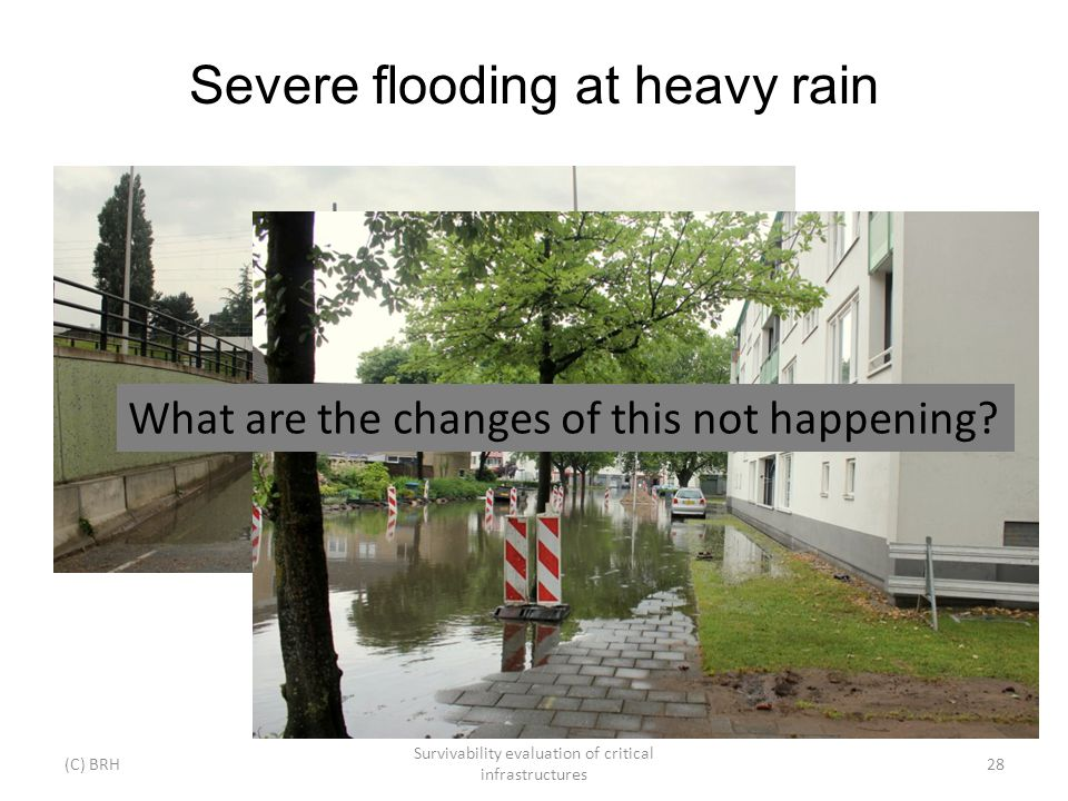 Severe flooding at heavy rain (C) BRH Survivability evaluation of critical infrastructures 28 What are the changes of this not happening