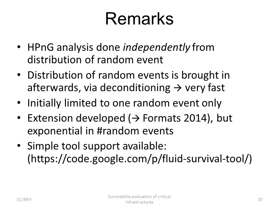 Remarks HPnG analysis done independently from distribution of random event Distribution of random events is brought in afterwards, via deconditioning very fast Initially limited to one random event only Extension developed ( Formats 2014), but exponential in #random events Simple tool support available: (https://code.google.com/p/fluid-survival-tool/) (C) BRH Survivability evaluation of critical infrastructures 33
