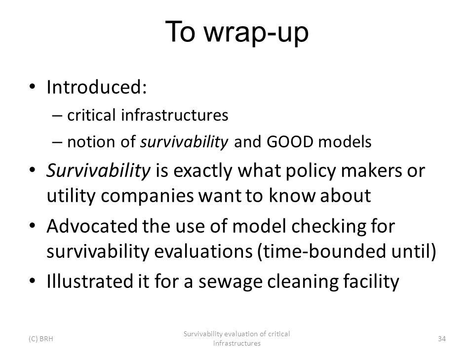 To wrap-up Introduced: – critical infrastructures – notion of survivability and GOOD models Survivability is exactly what policy makers or utility com