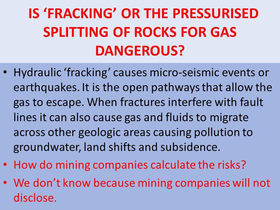 IS FRACKING OR THE PRESSURISED SPLITTING OF ROCKS FOR GAS DANGEROUS.