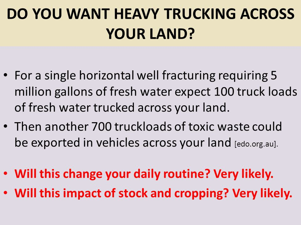 DO YOU WANT HEAVY TRUCKING ACROSS YOUR LAND? For a single horizontal well fracturing requiring 5 million gallons of fresh water expect 100 truck loads