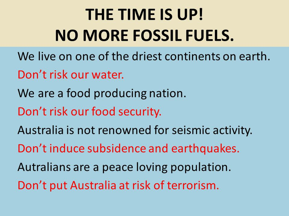 THE TIME IS UP! NO MORE FOSSIL FUELS. We live on one of the driest continents on earth. Dont risk our water. We are a food producing nation. Dont risk