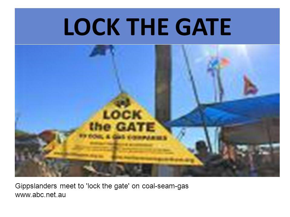 LOCK THE GATE Gippslanders meet to lock the gate on coal- seam-gas www.abc.net.au Gippslanders meet to lock the gate on coal-seam-gas www.abc.net.au