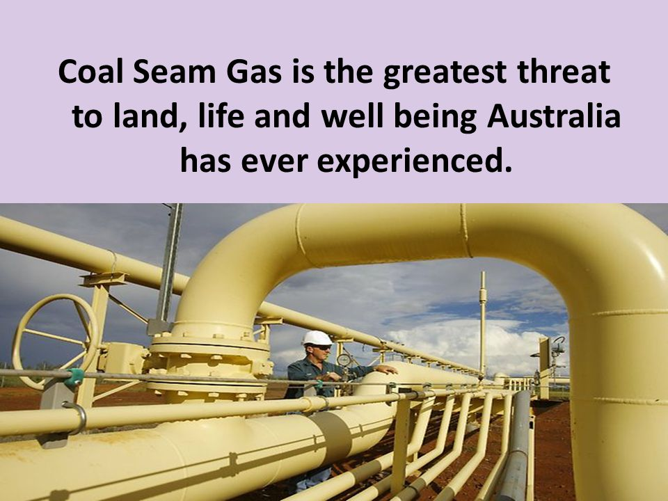 Coal Seam Gas is the greatest threat to land, life and well being Australia has ever experienced.