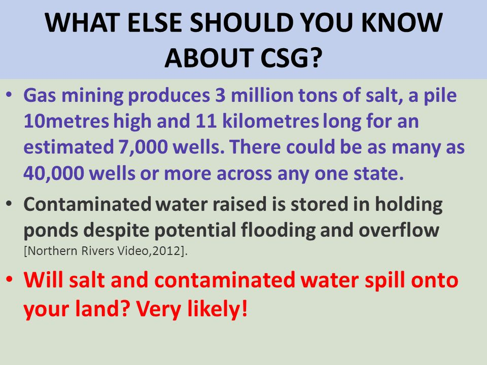 WHAT ELSE SHOULD YOU KNOW ABOUT CSG? Gas mining produces 3 million tons of salt, a pile 10metres high and 11 kilometres long for an estimated 7,000 we