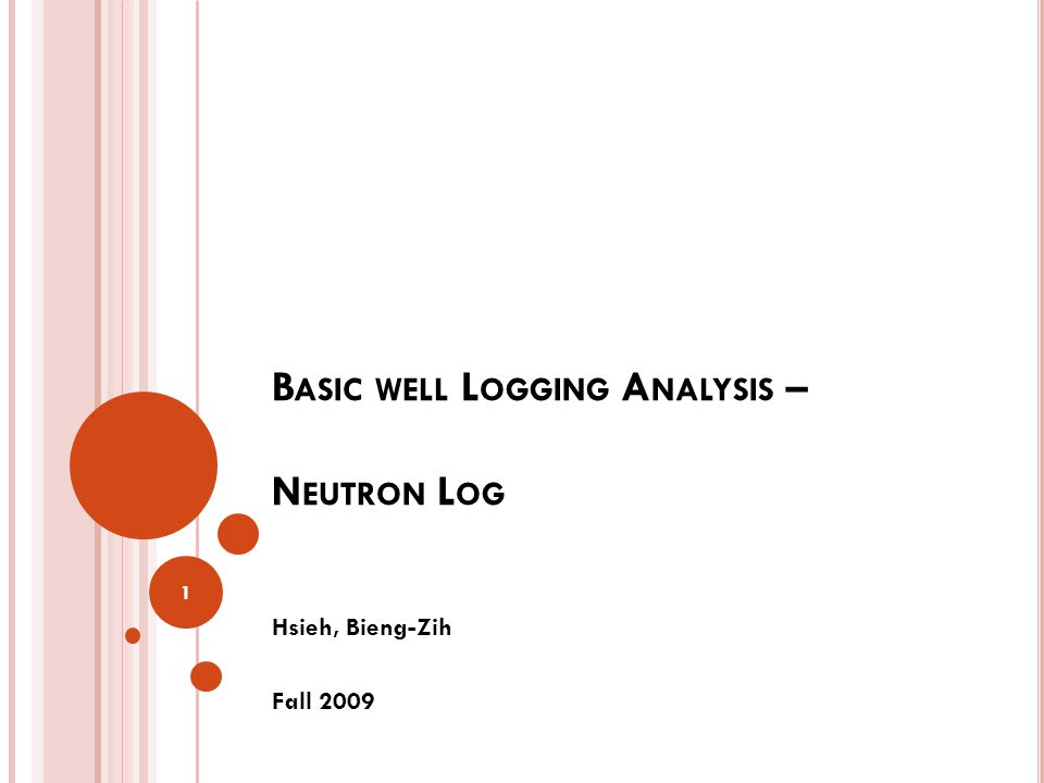 B ASIC WELL L OGGING A NALYSIS – N EUTRON L OG Hsieh, Bieng-Zih Fall 2009 1