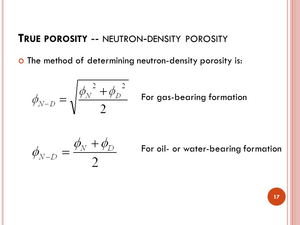 T RUE POROSITY -- NEUTRON - DENSITY POROSITY 17 The method of determining neutron-density porosity is: For gas-bearing formation For oil- or water-bearing formation