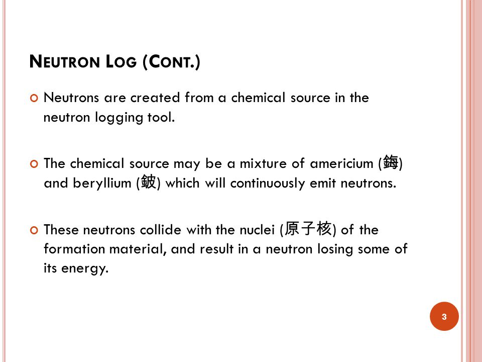 N EUTRON L OG (C ONT.) Because the hydrogen atom is almost equal in mass to the neutron, maximum energy loss occurs when the neutron collides with a hydrogen atom.