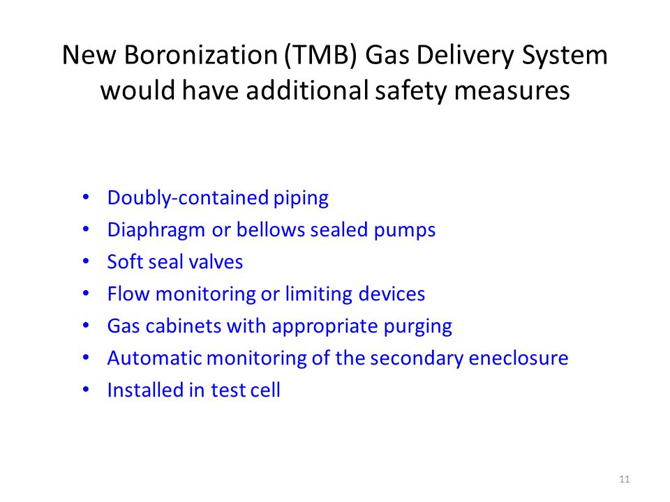 New Boronization (TMB) Gas Delivery System would have additional safety measures Doubly-contained piping Diaphragm or bellows sealed pumps Soft seal valves Flow monitoring or limiting devices Gas cabinets with appropriate purging Automatic monitoring of the secondary eneclosure Installed in test cell 11