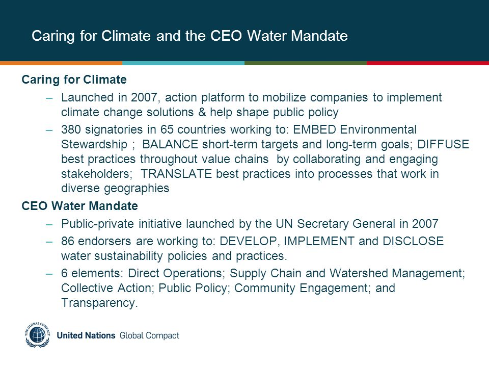 Caring for Climate and the CEO Water Mandate Caring for Climate –Launched in 2007, action platform to mobilize companies to implement climate change solutions & help shape public policy –380 signatories in 65 countries working to: EMBED Environmental Stewardship ; BALANCE short-term targets and long-term goals; DIFFUSE best practices throughout value chains by collaborating and engaging stakeholders; TRANSLATE best practices into processes that work in diverse geographies CEO Water Mandate –Public-private initiative launched by the UN Secretary General in 2007 –86 endorsers are working to: DEVELOP, IMPLEMENT and DISCLOSE water sustainability policies and practices.