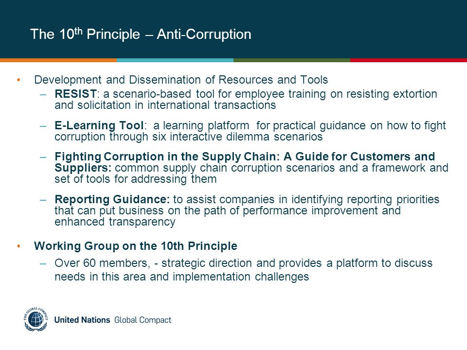The 10 th Principle – Anti-Corruption Development and Dissemination of Resources and Tools –RESIST: a scenario-based tool for employee training on resisting extortion and solicitation in international transactions –E-Learning Tool: a learning platform for practical guidance on how to fight corruption through six interactive dilemma scenarios –Fighting Corruption in the Supply Chain: A Guide for Customers and Suppliers: common supply chain corruption scenarios and a framework and set of tools for addressing them –Reporting Guidance: to assist companies in identifying reporting priorities that can put business on the path of performance improvement and enhanced transparency Working Group on the 10th Principle –Over 60 members, - strategic direction and provides a platform to discuss needs in this area and implementation challenges
