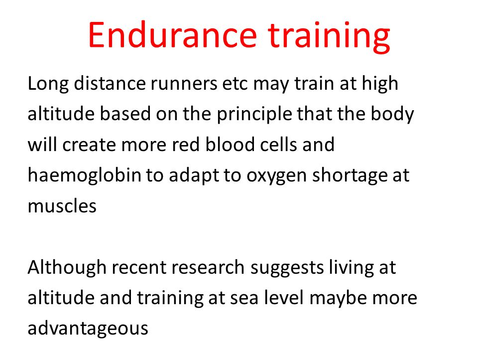 Endurance training Long distance runners etc may train at high altitude based on the principle that the body will create more red blood cells and haemoglobin to adapt to oxygen shortage at muscles Although recent research suggests living at altitude and training at sea level maybe more advantageous