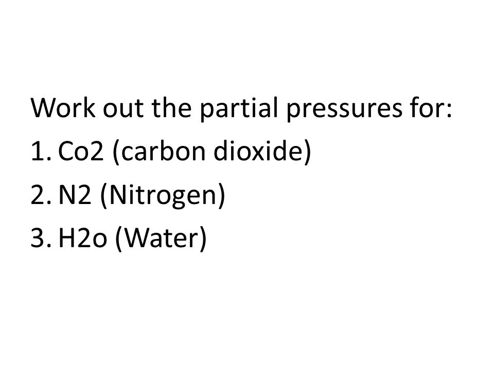 Work out the partial pressures for: 1.Co2 (carbon dioxide) 2.N2 (Nitrogen) 3.H2o (Water)
