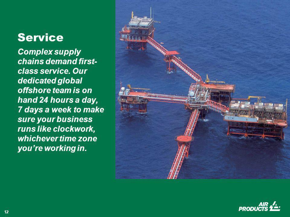 12 Service Complex supply chains demand first- class service. Our dedicated global offshore team is on hand 24 hours a day, 7 days a week to make sure