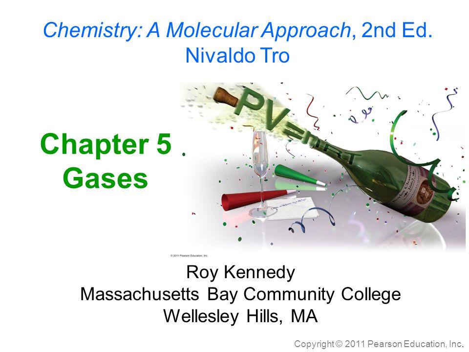 Copyright © 2011 Pearson Education, Inc. Chemistry: A Molecular Approach, 2nd Ed. Nivaldo Tro Chapter 5 Gases Roy Kennedy Massachusetts Bay Community