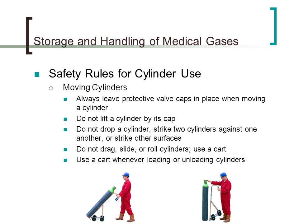 Storage and Handling of Medical Gases Safety Rules for Cylinder Use Moving Cylinders Always leave protective valve caps in place when moving a cylinde