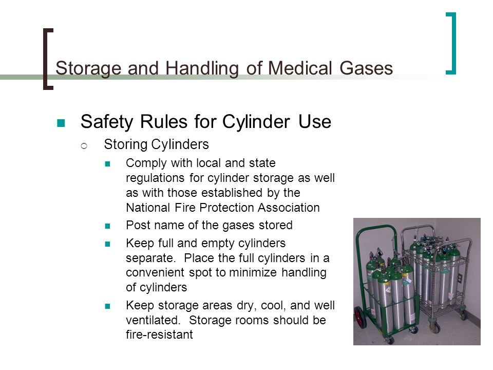 Storage and Handling of Medical Gases Safety Rules for Cylinder Use Storing Cylinders Comply with local and state regulations for cylinder storage as