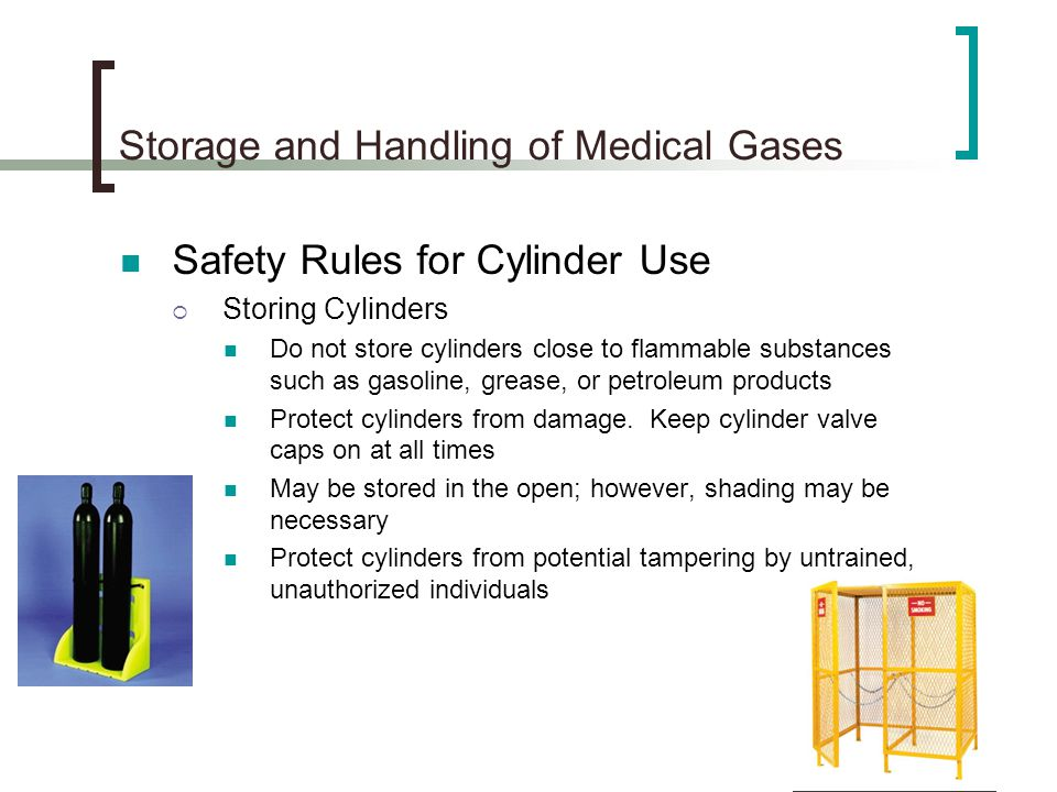 Storage and Handling of Medical Gases Safety Rules for Cylinder Use Storing Cylinders Do not store cylinders close to flammable substances such as gas