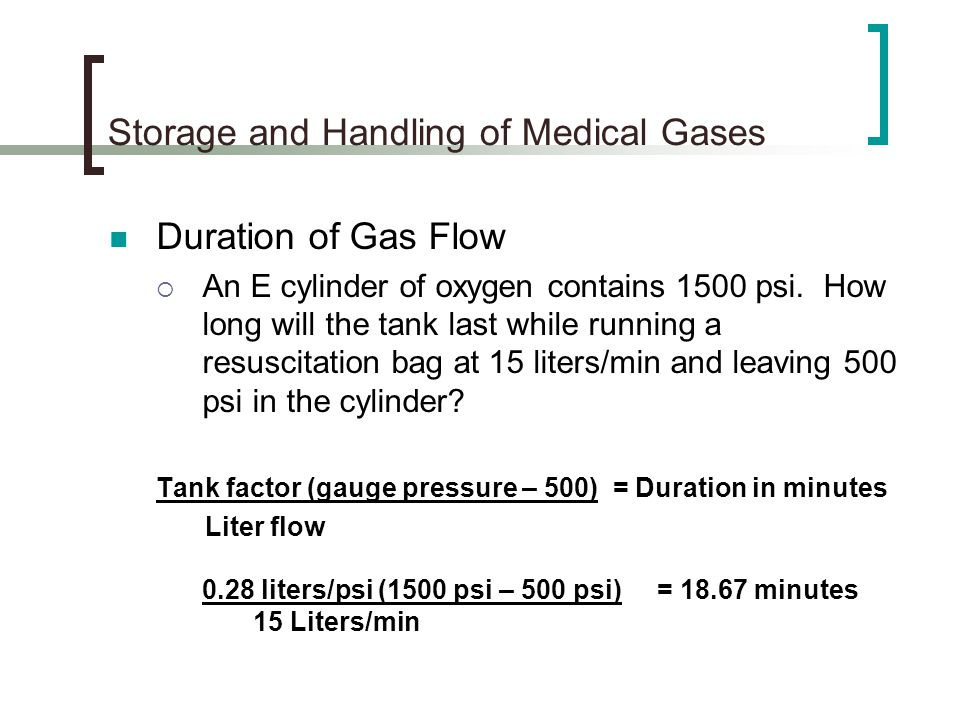 Storage and Handling of Medical Gases Duration of Gas Flow An E cylinder of oxygen contains 1500 psi. How long will the tank last while running a resu