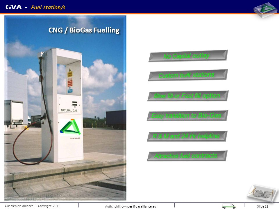 Auth: phil.lowndes@gasalliance.eu Slide 18 sample CNG / BioGas Fuelling GVA - Fuel station/s Gas Vehicle Alliance - Copyright 2011