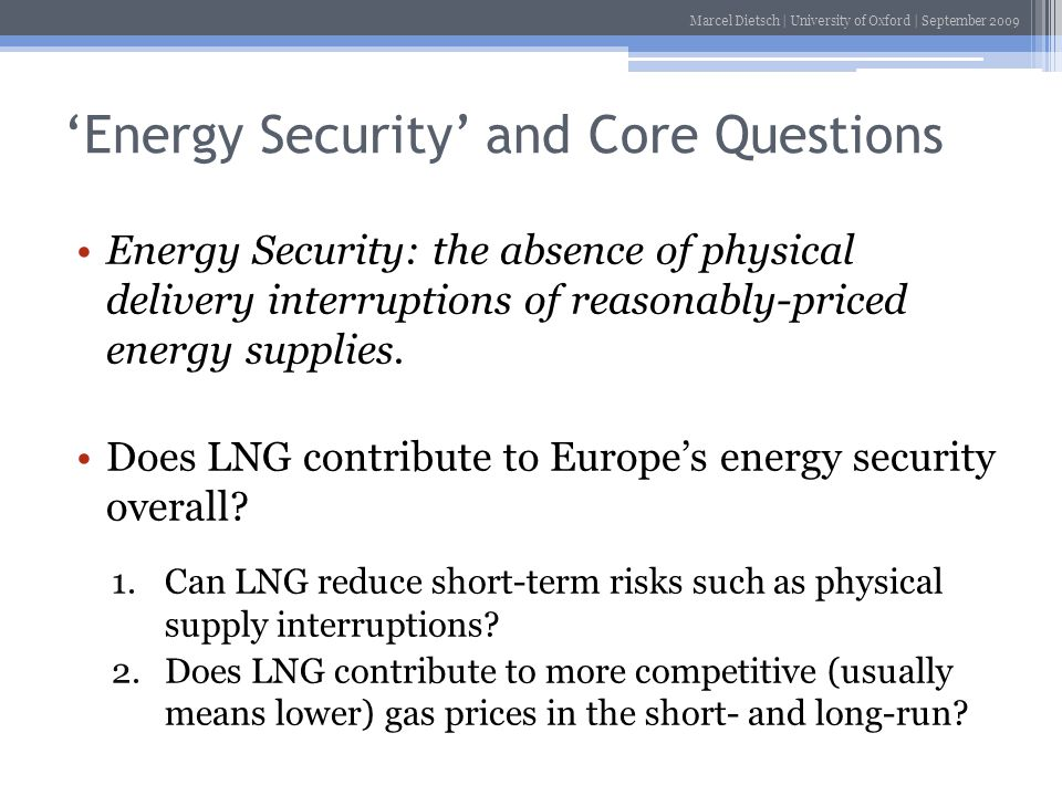 Marcel Dietsch | University of Oxford | September 2009 Energy Security and Core Questions Energy Security: the absence of physical delivery interrupti