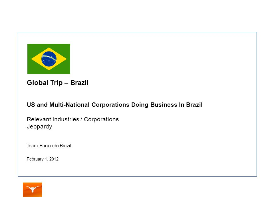 Team Banco do Brazil February 1, 2012 Global Trip – Brazil US and Multi-National Corporations Doing Business In Brazil Relevant Industries / Corporations Jeopardy