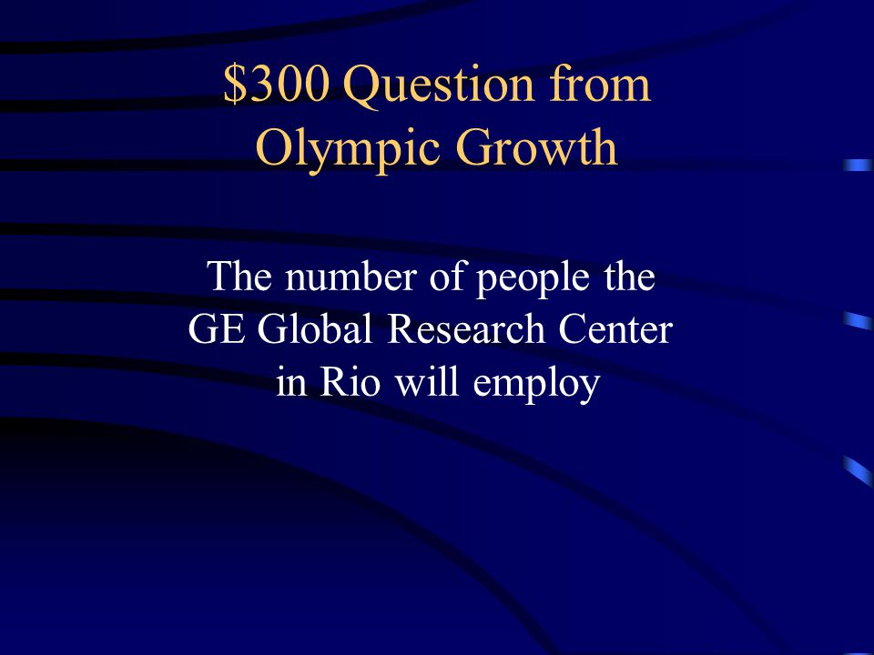 $300 Question from Olympic Growth The number of people the GE Global Research Center in Rio will employ