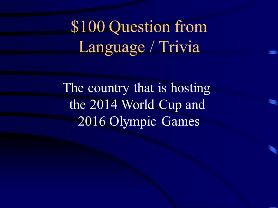 $100 Question from Language / Trivia The country that is hosting the 2014 World Cup and 2016 Olympic Games