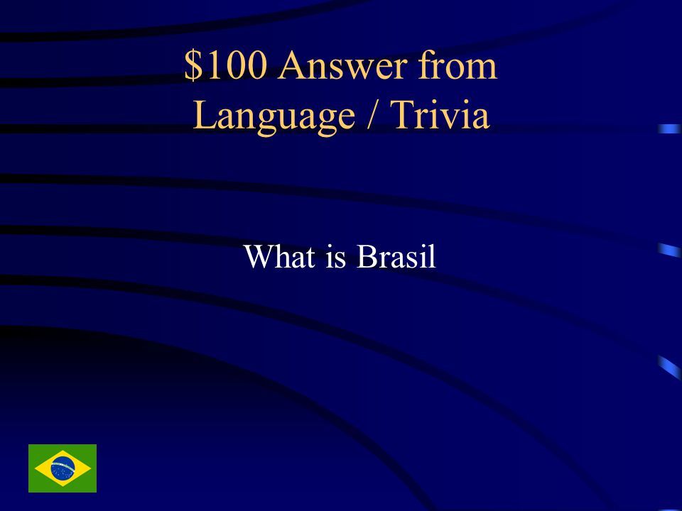 $100 Answer from Language / Trivia What is Brasil