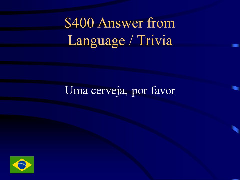 $400 Answer from Language / Trivia Uma cerveja, por favor