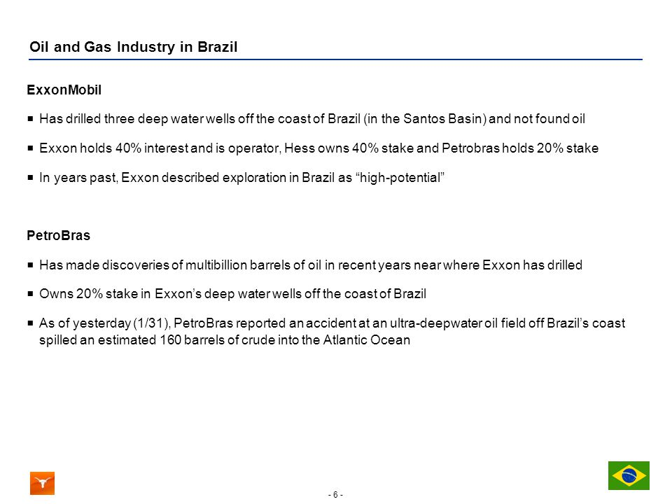 - 6 - Oil and Gas Industry in Brazil ExxonMobil Has drilled three deep water wells off the coast of Brazil (in the Santos Basin) and not found oil Exxon holds 40% interest and is operator, Hess owns 40% stake and Petrobras holds 20% stake In years past, Exxon described exploration in Brazil as high-potential PetroBras Has made discoveries of multibillion barrels of oil in recent years near where Exxon has drilled Owns 20% stake in Exxons deep water wells off the coast of Brazil As of yesterday (1/31), PetroBras reported an accident at an ultra-deepwater oil field off Brazils coast spilled an estimated 160 barrels of crude into the Atlantic Ocean