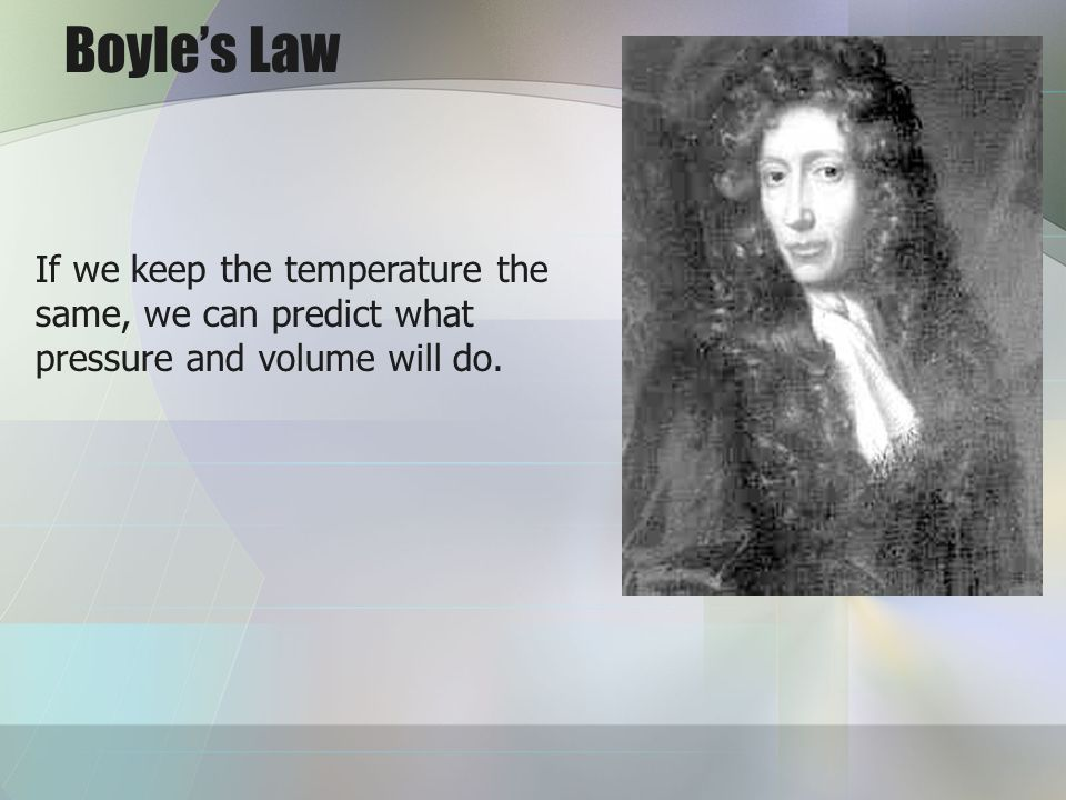 Boyles Law If we keep the temperature the same, we can predict what pressure and volume will do.
