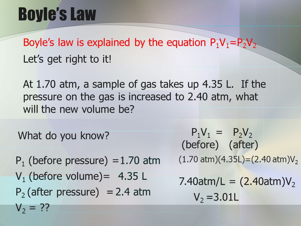 Boyles Law Boyles law is explained by the equation P 1 V 1 =P 2 V 2 Lets get right to it! At 1.70 atm, a sample of gas takes up 4.35 L. If the pressur