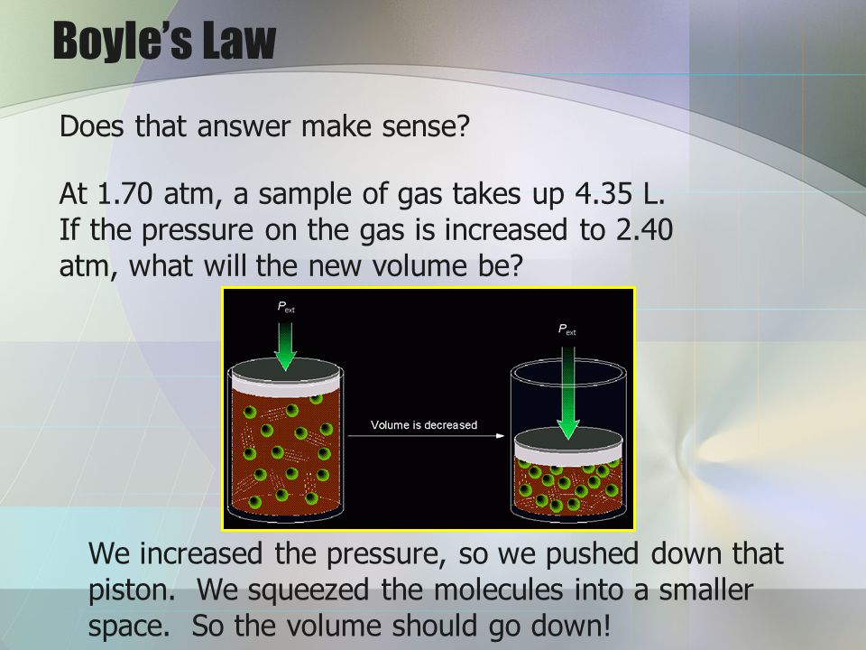 Boyles Law Does that answer make sense? At 1.70 atm, a sample of gas takes up 4.35 L. If the pressure on the gas is increased to 2.40 atm, what will t