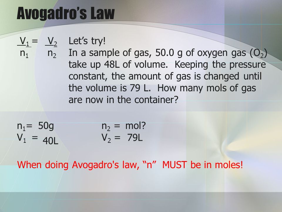 Avogadros Law V 1 = V 2 n 1 n 2 Lets try! In a sample of gas, 50.0 g of oxygen gas (O 2 ) take up 48L of volume. Keeping the pressure constant, the am