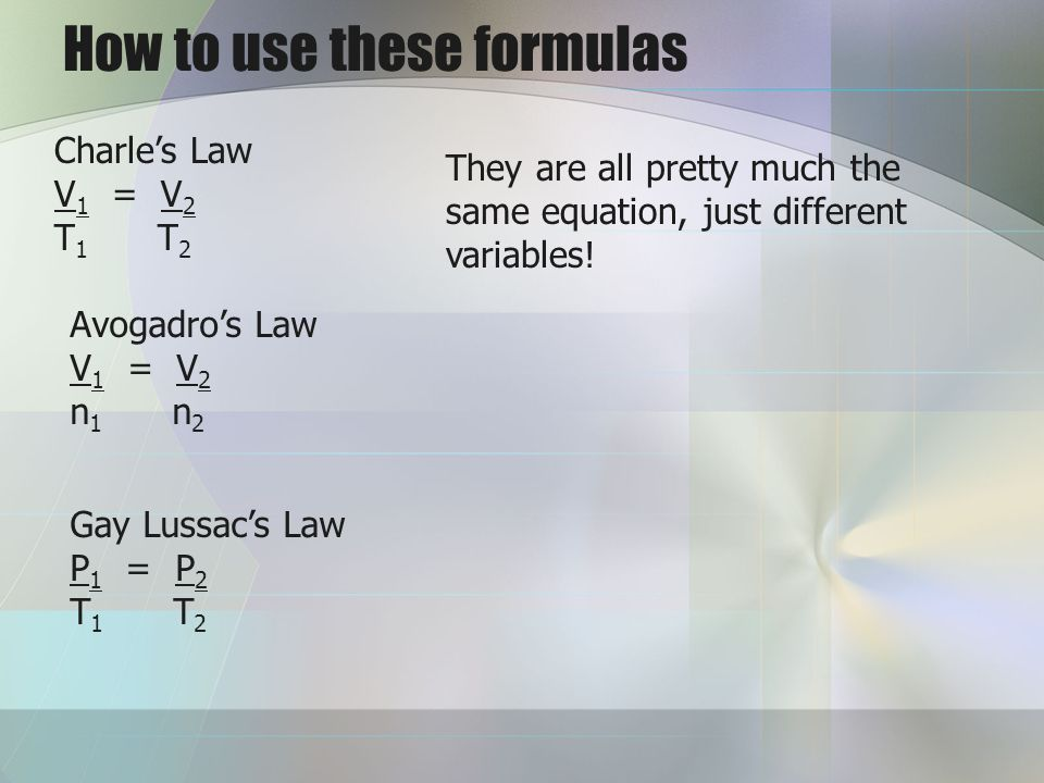 How to use these formulas Charles Law V 1 = V 2 T 1 T 2 Avogadros Law V 1 = V 2 n 1 n 2 Gay Lussacs Law P 1 = P 2 T 1 T 2 They are all pretty much the